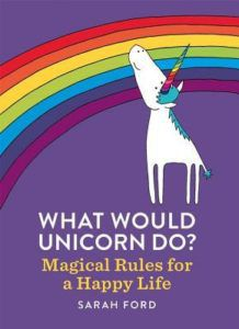 What Would Unicorn Do?- Magical Rules for a Happy Life by Sarah Ford