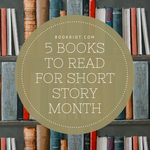 May is short story month, and these 5 books would make for great reading, whether in May or after. Celebrate the power of the short story. book lists | short stories | short story books