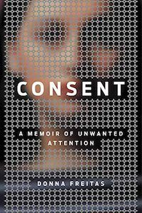 Consent: A Memoir of Unwanted Attention by Donna Freitas book cover
