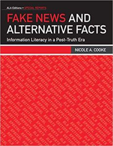 Fake News and Alternative Facts: Information Literacy In A Post-Truth Era by Nicole A. Cooke