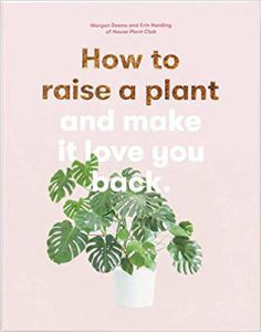 How To Raise A Plant And Make It Love You Back by Morgan Doane and Erin Harding