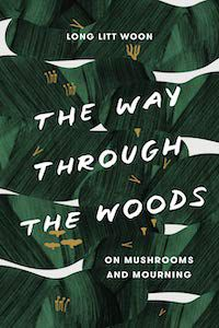 The Way Through the Woods: On Mushrooms and Mourning by Long Litt Woon book cover