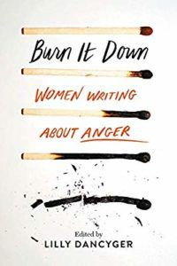 Burn it Down: Women Writing About Anger edited by Lilly Dancyger