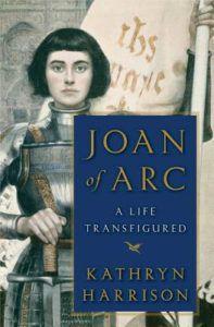 Joan of Arc: A Life Transfigured by Kathryn Harrison