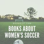 Whether you have World Cup fever or just love books about sports with women at the center, here are 5 excellent reads about women's soccer. book lists | sports books | books about soccer | women's soccer books