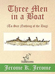 Three In A Boat (To Say Nothing Of The Dog) by Jerome K. Jerome