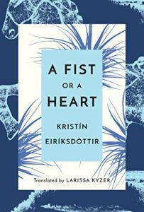 A Fist or a Heart by Kristín Eiríksdóttir, translated by Larissa Kyzer. Fall 2019 New Releases In Translation