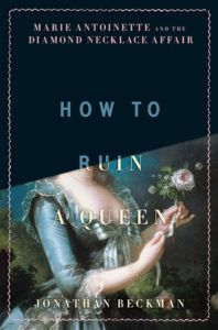 How to Ruin a Queen: Marie Antoinette and the Diamond Necklace Affair by Jonathan Beckman