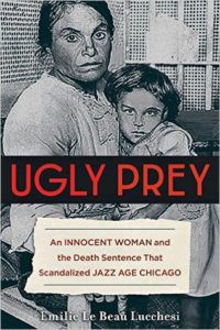 Ugly Prey: An Innocent Woman and the Death Sentence That Scandalized Jazz Age Chicago by Emilie Le Beau Lucchesi