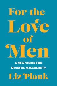 For the Love of Men: A New Vision for Mindful Masculinity by Liz Plank book cover