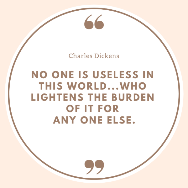 No one is useless in this world who lightens the burden of it for any one else. Charles Dickens quotes