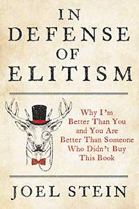 In Defense of Elitism: Why I'm Better Than You and You Are Better Than Someone Who Hasn't Read This Book by Joel Stein book cover