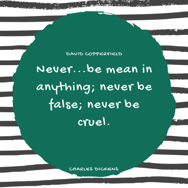 Never be mean in anything; never be fale; never be cruel. Charles Dickens quote from David Copperfield