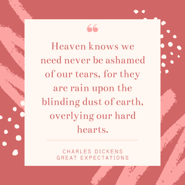 Heaven knows we need never be ashamed of our tears, for they are rain upon the blinding dust of earth, overlying our hard hearts. Charles Dickens Great Expectations quotes