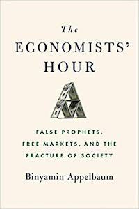 The Economists' Hour: False Prophets, Free Markets, and the Fracture of Society by Binyamin Appelbaum book cover