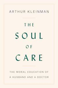 The Soul of Care: The Moral Education of a Husband and a Doctor by Arthur Kleinman book cover