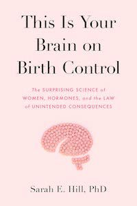 This Is Your Brain on Birth Control: The Surprising Science of Women, Hormones, and the Law of Unintended Consequences by Sarah E. Hill book cover