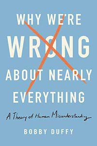 Why We're Wrong About Nearly Everything: A Theory of Human Misunderstanding by Bobby Duffy book cover