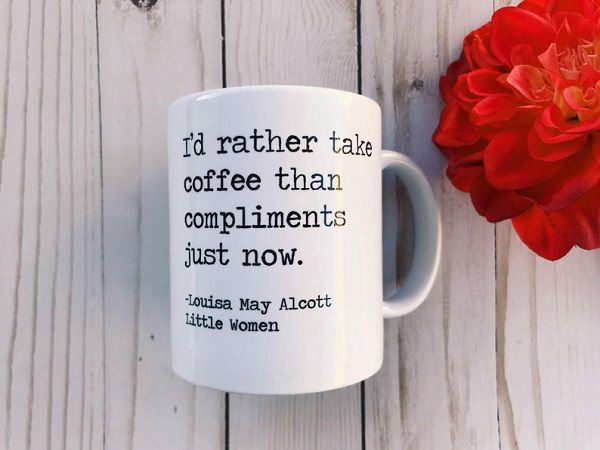 Little Women Louisa May Alcott quote I'd rather take coffee than compliments just now Amy March