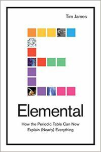 Elemental: How the Periodic Table Can Now Explain (Nearly) Everything by Tim James