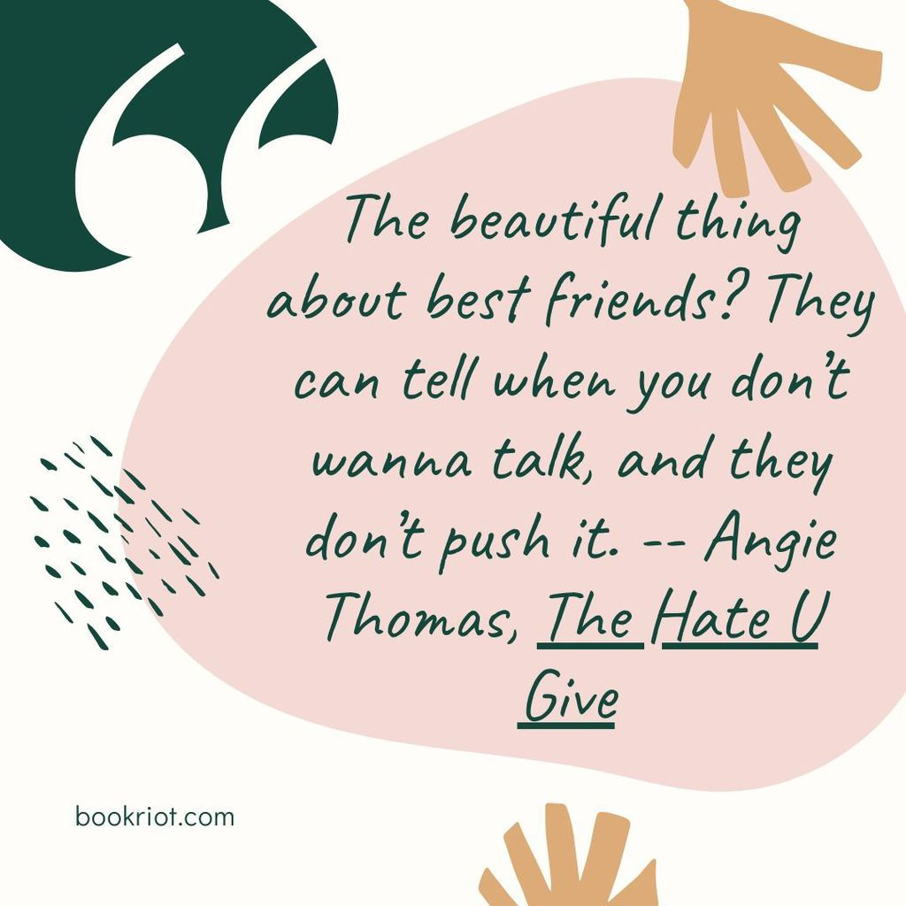 "Quote ""The beautiful thing about best friends? They can tell when you don't wanna talk, and they don't push it."" -- Angie Thomas, The Hate U Give"