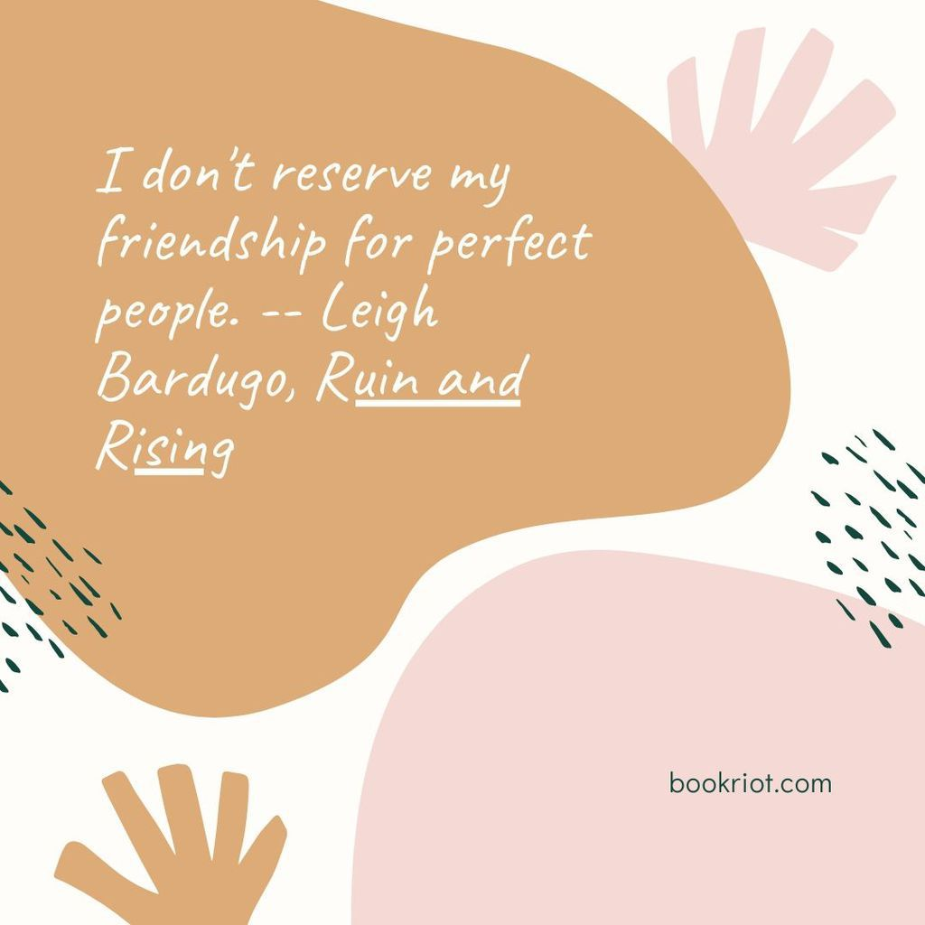 "Quote ""13. I don't reserve my friendship for perfect people."" -- Leigh Bardugo, Ruin and Rising"