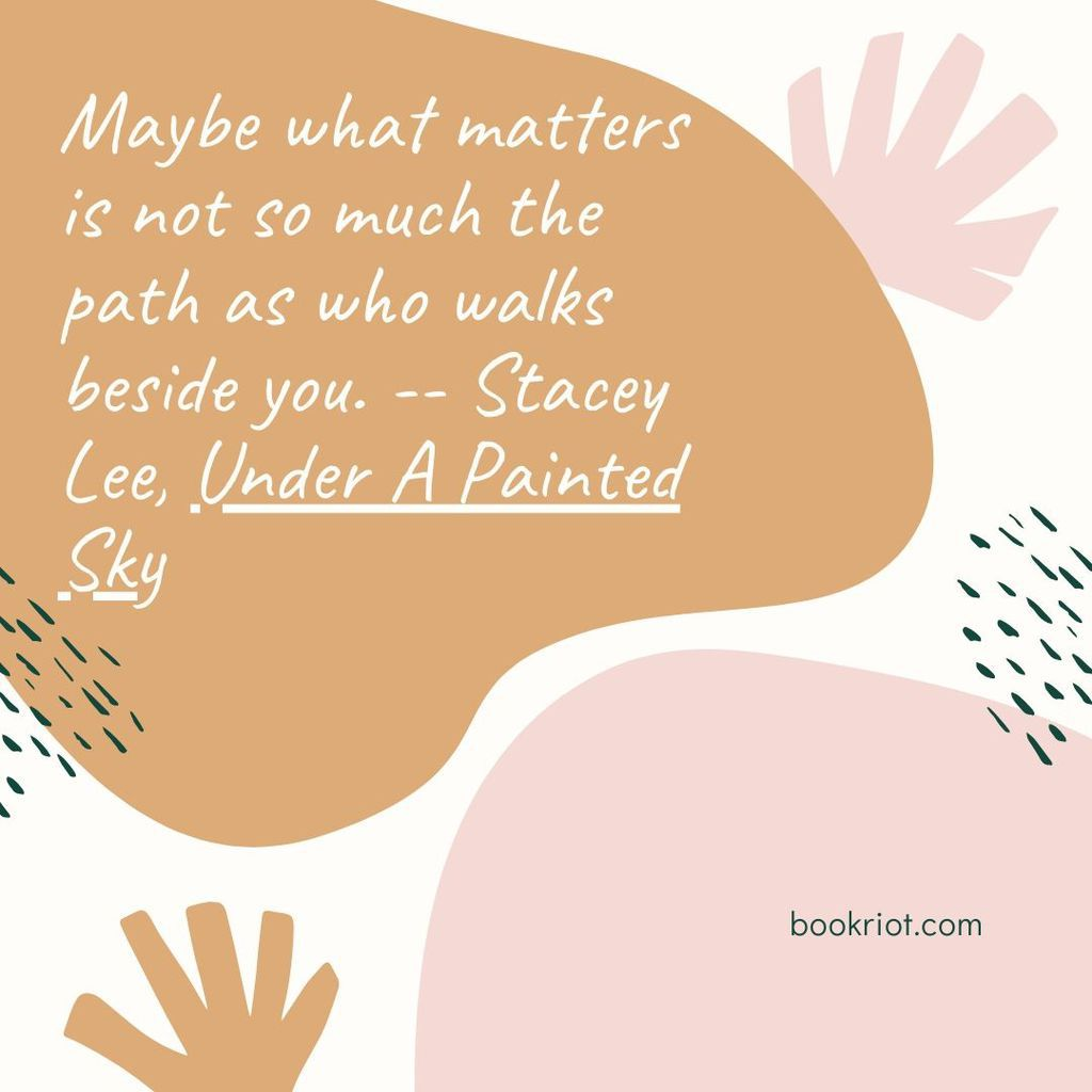 "Quote ""Maybe what matters is not so much the path as who walks beside you."" -- Stacey Lee, Under A Painted Sky"