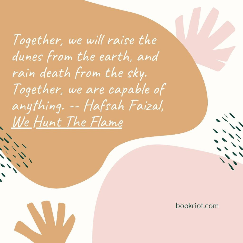 "Quote ""Together, we will raise the dunes from the earth, and rain death from the sky. Together, we are capable of anything."" -- Hafsah Faizal, We Hunt The Flame"