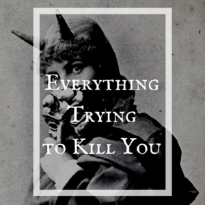 Everything is trying to kill you