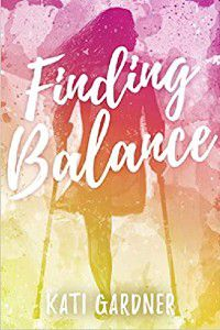 Finding Balance by Kati Gardner cover [pink, orange, and yellow watercolor base with title in white script. There's a silhouette of a girl with a right leg amputation and she's using forearm crutches]