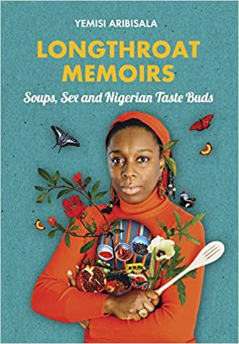 Longthroat Memoirs: Soups, Sex and Nigerian Taste Buds by Yemisi Aribisala