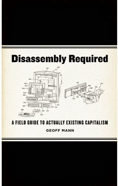 disassembly required a field guide to actually existing capitalism by geoff mann