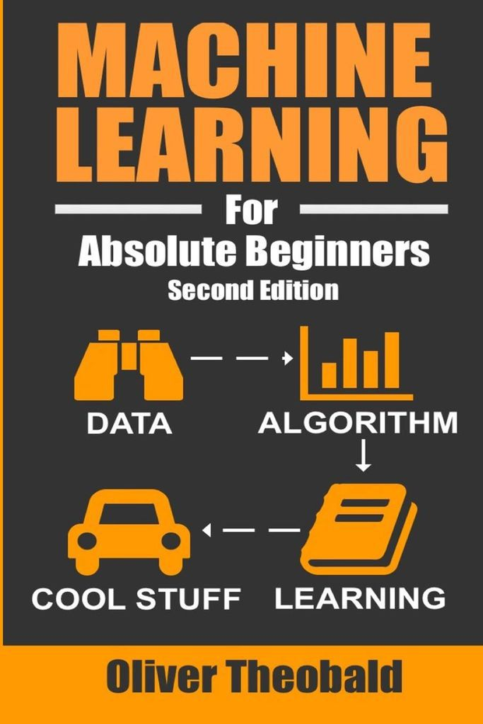 Machine Learning For Absolute Beginners by Oliver Theobald.  Cover image contains title in orange over a dark grey background. Then a flow chart that denotes data as binoculars, to algorithm as a bar graph, to learning, as a book, and finally to cool stuff as a car.  best machine learning books