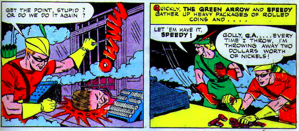 """Green Lantern and Speedy beat up criminals in a bank. As Speedy throws rolls of coins, he says: """"Golly, G.A... ever time I throw, I'm throwing away two dollars worth of nickels!"""""""