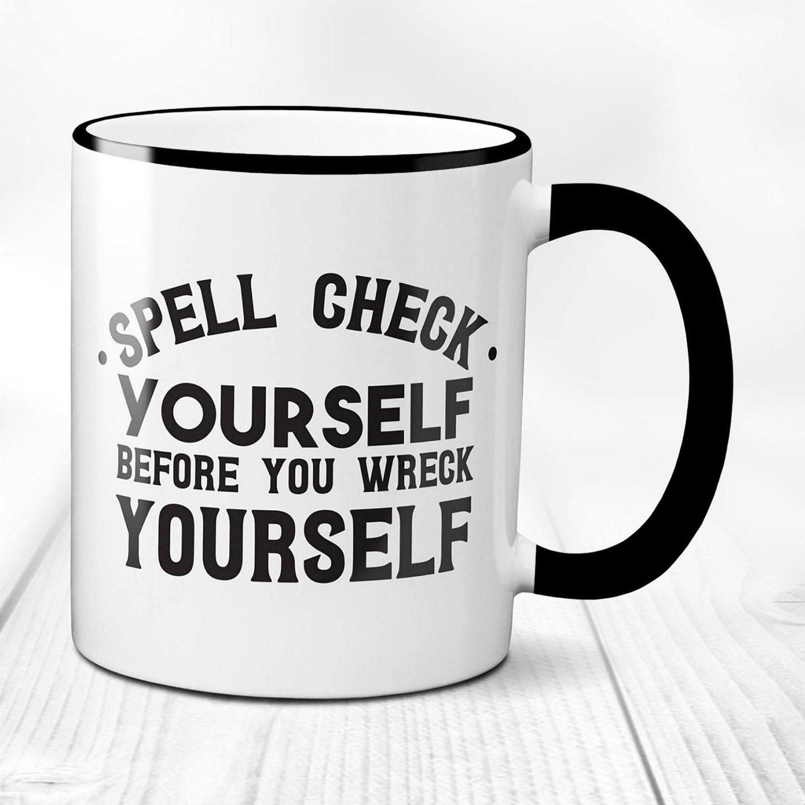 """A mug that reads """"Spell check yourself before you wreck yourself."""" The mug is white with a black handle."""