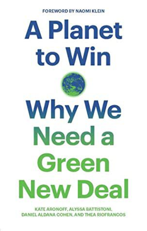 A Planet to Win: Why We Need a Green New Deal by Kate Aronoff, Alyssa Battistoni, Daniel Aldana Cohen, and Thea Riofrancos