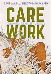 A graphic of the cover of Care Work: Dreaming Disability Justice by Leah Lakshmi Piepzna-Samarasinha