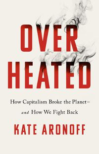 Overheated: How Capitalism Broke the Planet--And How We Fight Back by Kate Aronoff