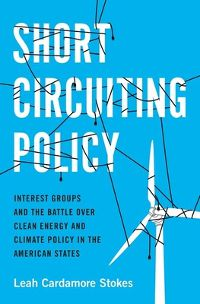 Short Circuiting Policy: Interest Groups and the Battle Over Clean Energy and Climate Policy in the American States by Leah Cardamore Stokes