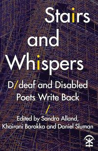 A graphic of the cover of Stairs and Whispers: D/deaf and Disabled Poets Write Back edited by Sarah Alland, Khairani Barokka, and Daniel Sluman