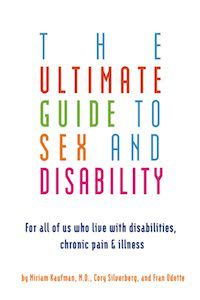 A graphic of the cover of The Ultimate Guide to Sex and Disability: For All of Us Who Live with Disabilities, Chronic Pain, and Illness by Miriam Kaufman, Corey Silverberg, and Fran Odette