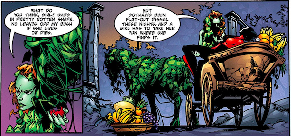 """Two panels from Batman: Harley Quinn.  Panel 1: Ivy asks a horse made of leaves """"What do you think, girl? She's in pretty rotten shape. No leaves off my bush if she lives or dies.""""  Panel 2: Ivy puts Harley in the carriage the horse is drawing and says """"But Gotham's been flat-out dismal these nights, and a girl has to take her fun where she finds it."""""""