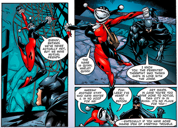 """Three panels from Batman: Harley Quinn.  Panel 1: Harley confronts Batman and says """"Evenin', Batman. We've never actually met, but we have mutual friends.""""  Panel 2: Harley says """"The name is Quinn, Harley Quinn!"""" Batman replies. """"I know you. The demented therapist who thinks she's in love with the Joker.""""  Panel 3: Harley says """"Sheesh! Another stiff who says Mister J. is no good for me! Puh-leez! I've heard it all before."""" Batman replies """"Get inside. In case you're too far gone to notice, this city is in ruins. It's no place for you - especially if you have some insane idea of starting trouble."""""""