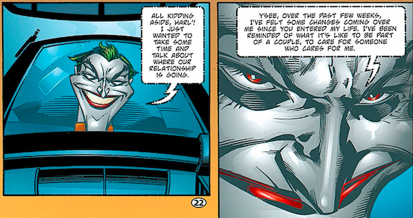 """Two panels from Batman: Harley Quinn.  Panel 1: On a screen, the Joker says """"All kidding aside, Harl'! I just wanted to take some time and talk about where our relationship is going.""""  Panel 2: He continues """"Y'see, over the past few weeks, I've felt some changes coming over me since you entered my life. I've been reminded of what it's like to be part of a couple, to care for someone who cares for me."""""""