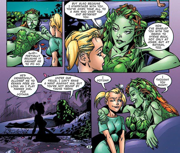 """Four panels from Batman: Harley Quinn.  Panel 1: Ivy, lounging and smelling a flower with Harley kneeling beside her, says """"Partially because it amused me to do so.""""  Panel 2: Ivy says """"But also because I sympathize with you. You've given your all to a man who used you and betrayed you. Now I've enabled you with the means to strike back, not only at Joker, but at Batman, too.""""  Panel 3: Ivy continues """"He's generously allowed me to remain free as long as I play farmer girl for Gotham. Under our truce, I can't raise a hand against him, but you're not bound by those terms.""""  Panel 4: Harley winks and says """"I gotcha!"""" Ivy puts an arm around her and says """"I thought you might!"""" It's real gay."""