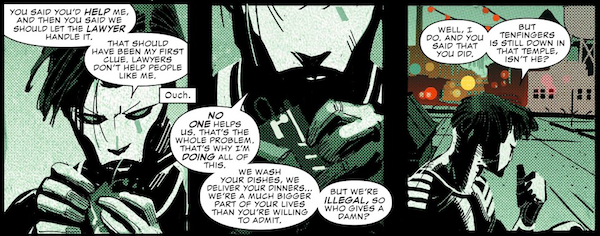 """Three panels from Daredevil #2 (2016). All three are closeups of Blindspot in costume.  Sam: """"You said you'd help me, and then you said we should let the lawyer handle it. That should have been my first clue. Lawyers don't help people like me.""""  Daredevil's narration box: """"Ouch.""""  Sam: """"No one helps us. That's the whole problem. That's why I'm doing all of this. We wash your dishes. We deliver your dinners...we're a much bigger part of your lives than you're willing to admit. But we're illegal, so who gives a damn?""""  Sam: """"Well, I do. And you said that you did. But Tenfingers is still down in that temple, isn't he?"""""""