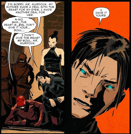 """Two panels from Daredevil #27 (2016).  Panel 1: Sam leans over Daredevil, who is on the floor. Two Hand ninjas and Lu stand behind them. Lu is wearing a black leather midriff baring halter top, miniskirt, and elbow length gloves, for some reason.  Sam: """"I'm sorry, Mr. Murdock. My mother made a deal with the Beast for my eyes. I made another deal for her.""""  Daredevil: """"N-no. Sam...the Beast is...evil. Don't give it your...soul...""""  Sam: """"I didn't give the Beast my soul, Mr. Murdock.""""  Panel 2: A closeup of Sam. His eyes are black pits with glowing blue irises.  Sam: """"I gave it yours."""""""