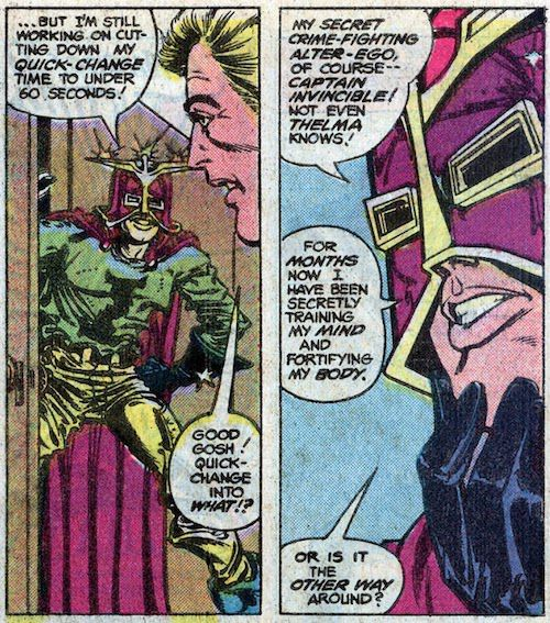 """Two panels from a Flash comic.  Panel 1: Darryl pops out of a closet wearing a magenta and gold helmet, a green shirt with the letter I on it, gold pants, and a magenta cape. They are all too big.  Darryl: """"...but I'm still working on cutting down my quick-change time to under 60 seconds!""""  Barry: """"Good gosh! Quick-change into what!?""""  Panel 2: Darryl looks thoughtful.  Darryl: """"My secret crime-fighting alter-ego, of course - Captain Invincible! Not even Thelma knows! For months now I have been secretly training my mind and fortifying my body. Or is it the other way around?"""""""