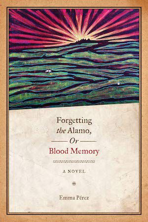 Forgetting the Alamo, or, Blood Memory by Emma Perez book cover