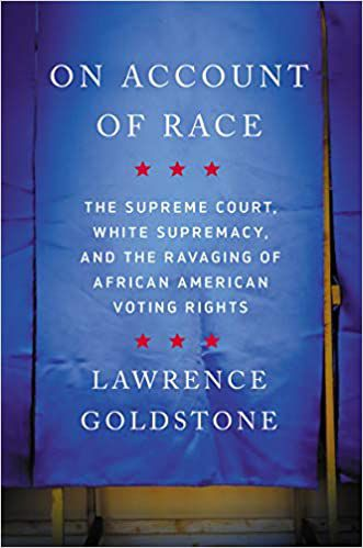 On Account of Race: The Supreme Court, White Supremacy, and the Ravaging of African American Voting Rights